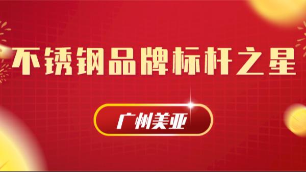 """广州美亚荣获""""不锈钢品牌标杆之星""""称号"""