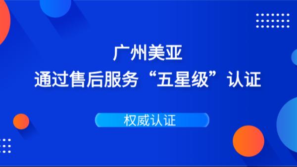 权威认证 | 广州美亚通过售后服务五星认证