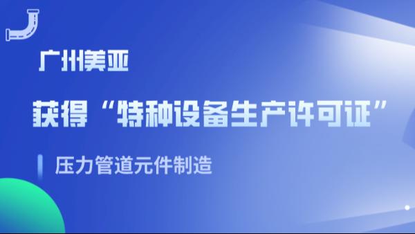 广州美亚 | 特种设备生产许可证(压力管道元件制造)换证成功!